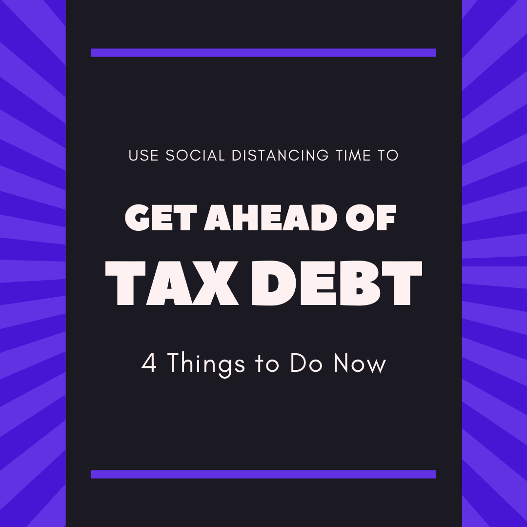 4 Ways You Can Use COVID-19 Social Distancing Time to Get Ahead of Your Tax Debt