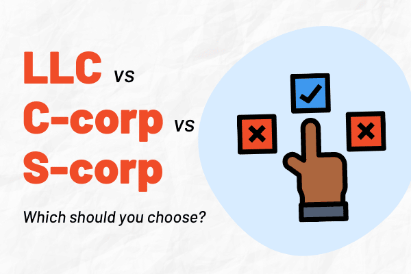LLC vs S-corp, S-corp vs C-corp, and C-corp vs LLC: Guide to Choosing a Business Structure
